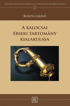 Koszta László - A kalocsai érseki tartomány kialakulása [eKönyv: epub, mobi]