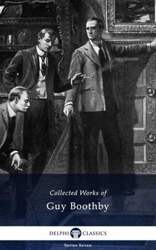 Boothby, Guy - Delphi Collected Works of Guy Boothby (Illustrated) [eKönyv: epub, mobi]