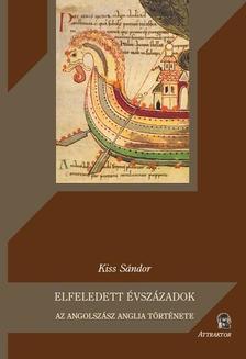 Kiss Sándor - Elfeledett évszázadok Az angolszász Anglia története