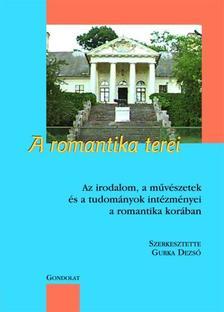 Szerk.: Gurka Dezső - A ROMANTIKA TEREI - AZ IRODALOM, A MŰVÉSZETEK ÉS A TUDOMÁNYOK INTÉZMÉNYEI A