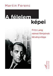 Martin Ferenc - Martin Ferenc: A félelem képei. Fritz Lang német filmjeinek látványvilága