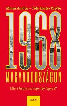 MURAI ANDRÁS Ľ TÓTH ESZTER ZSÓFIA - 1968 Magyarországon - Miért hagytuk, hogy így legyen?