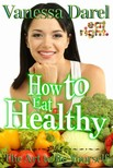 Vanessa Darel Denzil Darel, - How to Eat Healthy & Nutrition Education: The Art to Be Yourself (Eat Right. Book) [eKönyv: epub,  mobi]