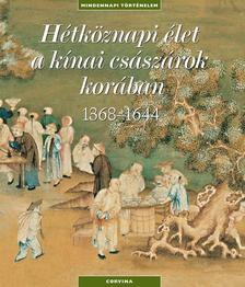 HÉTKÖZNAPI ÉLET A KÍNAI CSÁSZÁROK KORÁBAN (1368-1644) - MINDENNAPI TÖRTÉNELEM