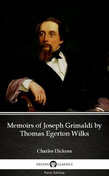 Delphi Classics Charles Dickens, - Memoirs of Joseph Grimaldi by Thomas Egerton Wilks by Charles Dickens (Illustrated) [eKönyv: epub, mobi]