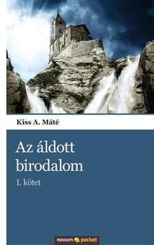 Kiss A. Máté - AZ ÁLDOTT BIRODALOM - I. KÖTET