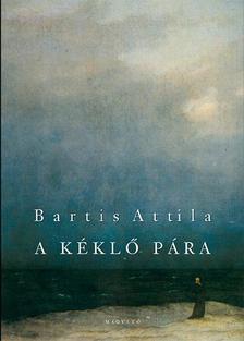 Bartis Attila - A KÉKLŐ PÁRA - NOVELLÁK 1995-1998, 2006