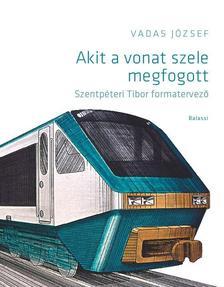 VADAS JÓZSEF - Akit a vonat szele megfogott. Szentpéteri Tibor formatervező