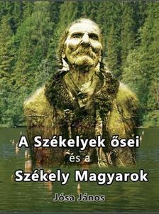 Jósa János - A Székelyek ősei és a Székely Magyarok