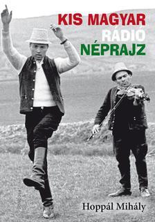 HOPPÁL MIHÁLY - Kis magyar rádió néprajz - ÜKH 2018