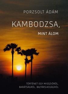 Porzsolt Ádám - Kambodzsa, mint álom - Történet egy misszióról, barátságról, bajtársiasságról [eKönyv: epub, mobi]