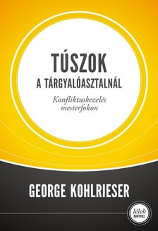 George Kohlrieser - Túszok a tárgyalóasztalnálKonfliktuskezelés mesterfokon