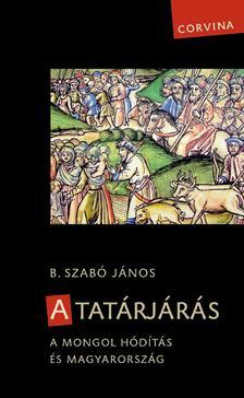 B. Szabó János - A tatárjárás. A mongol hódítás és Magyarország (3. javított kiadás)