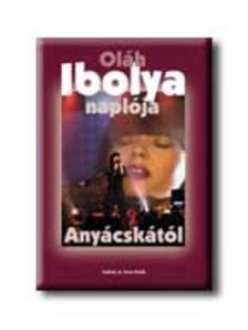 OLÁH IBOLYA - OLÁH IBOLYA NAPLÓJA ANYÁCSKÁTÓL