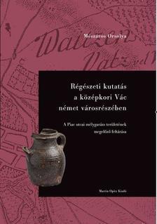 Mészáros Orsolya - Régészeti kutatás a középkori Vác német városrészében - A Piac utcai mélygarázs területének megelőző feltárása