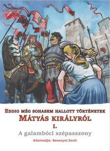 Besenyei Zsolt - Eddig még sohasem hallott történetek Mátyás királyról I. - A galambóci szépasszony