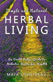 Cointreau Maya - Simple and Natural Herbal Living - An Earth Lodge Guide to Holistic Herbs for Health [eKönyv: epub, mobi]