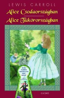 Lewis Carroll - ALICE CSODAORSZÁGBAN - ALICE TÜKÖRORSZÁGBAN