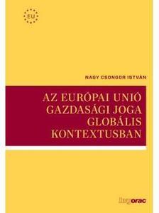 NAGY CSONGOR ISTVÁN - Az Európai Unió gazdasági joga globális kontextusban