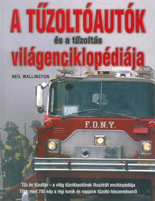 Neil Wallington - A tűzoltóautók és a tűzoltás világenciklopédiája