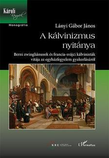 Lányi Gábor János - A kálvinizmus nyitánya - Berni zwingliánusok és francia-svájci kálvinisták vitája az egyházfegyelem gyakorlásáról