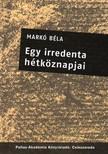 MARKÓ BÉLA - EGY IRREDENTA HÉTKÖZNAPJAI