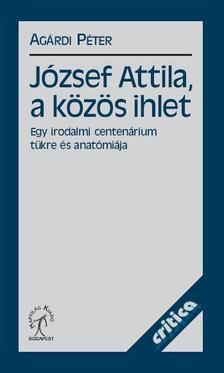 Agárdi Péter - JÓZSEF ATTILA, A KÖZÖS IHLET - EGY IRODALMI CENTENÁRIUM TÜKRE ÉS ANATÓMIÁJA