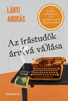Lányi András - Az írástudók  áru(vá vá)lása - Az irodalmi tömegkultúra a két világháború közti Magyarországon [eKönyv: epub, mobi]