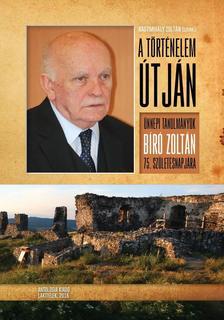 Nagymihály Zoltán (szerk.) - A történelem útján - Ünnepi tanulmányok Bíró Zoltán 75. születésnapjára