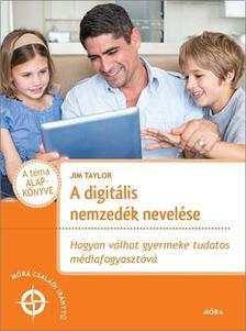 Jim Taylor - A digitális nemzedék nevelése - Hogyan válhat gyermeke tudatos médiafogyasztóvá