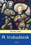 Michel Zink - A trubadúrok<!--span style='font-size:10px;'>(G)</span-->