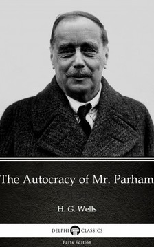 Delphi Classics H. G. Wells, - The Autocracy of Mr. Parham by H. G. Wells (Illustrated) [eKönyv: epub, mobi]