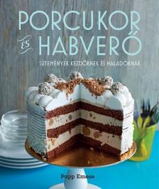 Papp Emese - Porcukor és habverő - sütemények kezdőknek és haladóknak