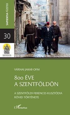 Várnai Jakab - 800 éve a Szentföldön - A szentföldi ferences kusztódia rövid története