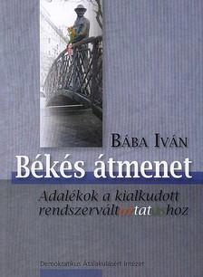 Bába Iván - BÉKÉS ÁTMENET - ADALÉKOK A KIALKUDOTT RENDSZERVÁLTOZTATÁSHOZ