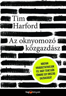 Tim Harford - Az oknyomozó közgazdász - Hogyan virágoztathatjuk fel vagy tehetjük tönkre egy ország gazdaságát [eKönyv: epub, mobi]