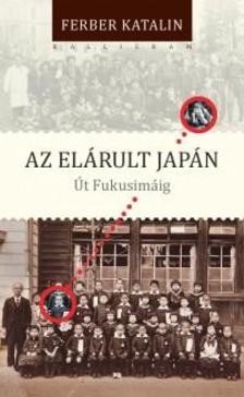 Ferber Katalin - Az elárult Japán. Út Fukusimáig