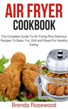 Rosewood Brenda - Air Fryer Cookbook - The Complete Guide To Air Frying Plus Delicious Recipes To Bake,  Fry,  Grill And Roast For Healthy Eating [eKönyv: epub,  mobi]