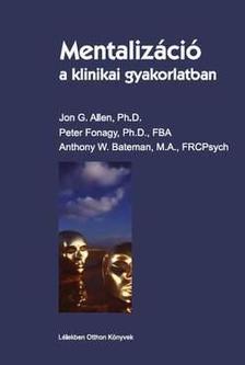 Jon G. Allen, Peter Fonagy, Anthony W. Bateman - Mentalizáció a klinikai gyakorlatban
