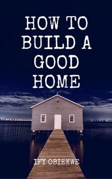 Obiekwe Ify - How To Build A Good Home [eKönyv: epub, mobi]