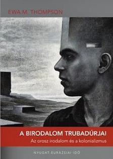Ewa M. Thompson - A birodalom trubadúrjai - Az orosz irodalom és a kolonializmus