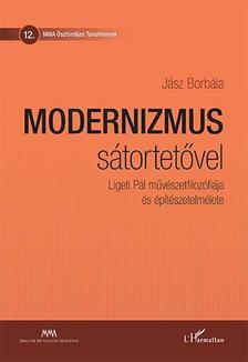 Jász Borbála - Modernizmus sátortetővel - Ligeti Pál művészetfilozófiája és építészetelmélete