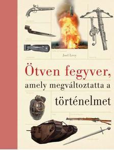 Joel Levy - ÖTVEN FEGYVER,AMELY MEGVÁLTOZTATTA  A TÖRTÉNELMET