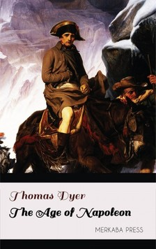 Dyer Thomas - The Age of Napoleon [eKönyv: epub, mobi]