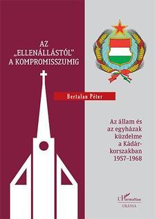 """Bertalan Péter - Az """"ellenállástól"""" a kompromisszumig - Az állam és az egyházak küzdelme a Kádár-korszakban 1957-1968"""