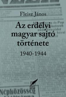 Fleisz János - Az  erdélyi magyar sajtó története 1940-1944