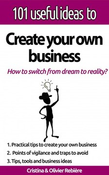 Cristina Rebiere, Olivier Rebiere, Cristina Rebiere - 101 useful ideas to... Create your own business - The big picture to easily set up your own business! [eKönyv: epub, mobi]