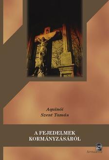 Aquinói Szent Tamás - A FEJEDELMEK KORMÁNYZÁSÁRÓL ***