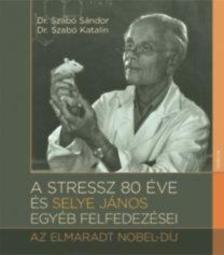 Szabó Katalin, Dr. Szabó Sándor - A stressz 80 éve és Selye János egyéb felfedezései - Az elmaradt Nobel-díj