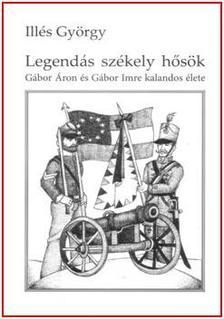 Illés György - LEGENDÁS SZÉKELY HŐSÖK - GÁBOR ÁRON ÉS GÁBOR IMREKALANDOS ÉLETE